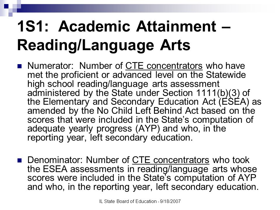 IL State Board of Education - 9/18/2007 1S1: Academic Attainment – Reading/Language Arts Numerator: Number of CTE concentrators who have met the proficient or advanced level on the Statewide high school reading/language arts assessment administered by the State under Section 1111(b)(3) of the Elementary and Secondary Education Act (ESEA) as amended by the No Child Left Behind Act based on the scores that were included in the State's computation of adequate yearly progress (AYP) and who, in the reporting year, left secondary education.