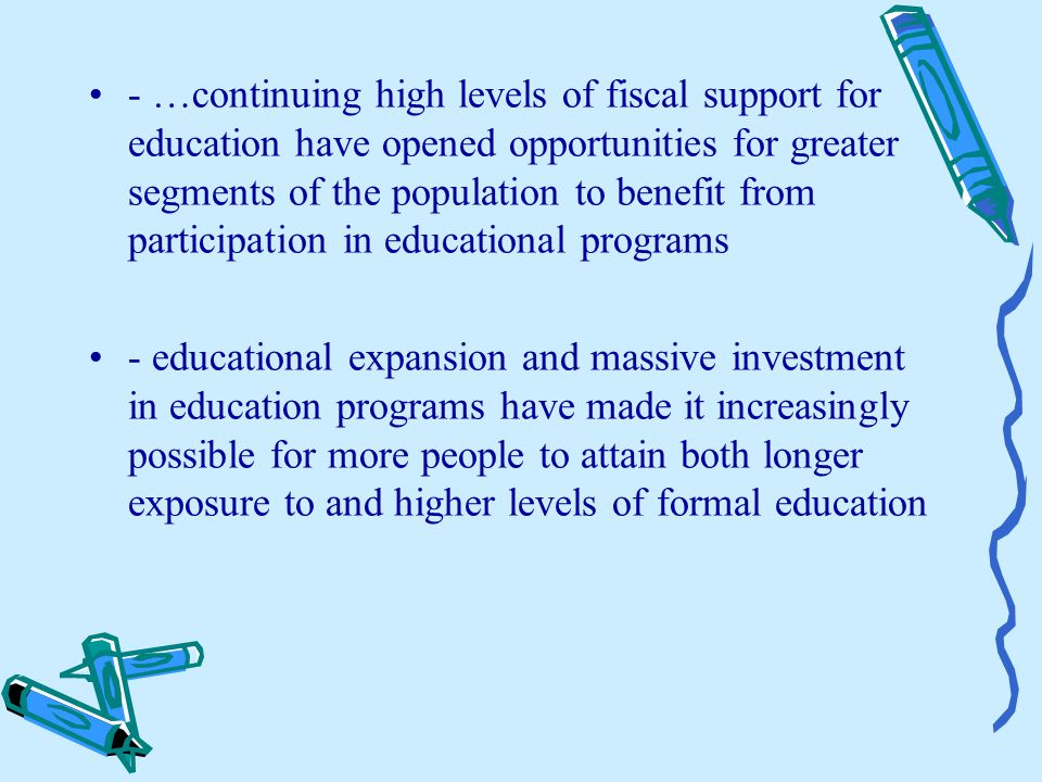 - …continuing high levels of fiscal support for education have opened opportunities for greater segments of the population to benefit from participation in educational programs - educational expansion and massive investment in education programs have made it increasingly possible for more people to attain both longer exposure to and higher levels of formal education