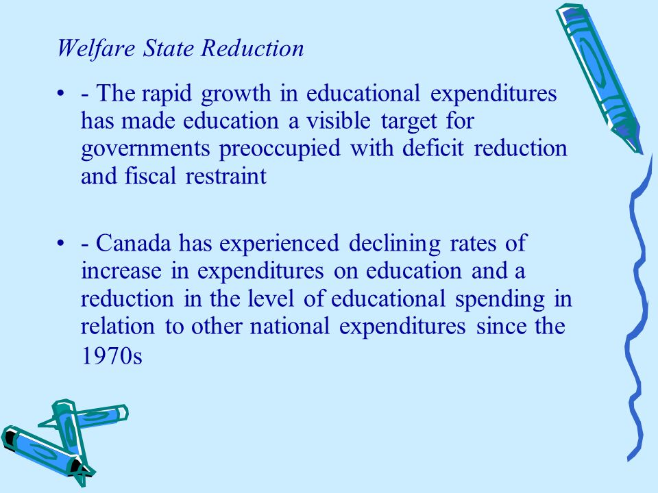 Welfare State Reduction - The rapid growth in educational expenditures has made education a visible target for governments preoccupied with deficit reduction and fiscal restraint - Canada has experienced declining rates of increase in expenditures on education and a reduction in the level of educational spending in relation to other national expenditures since the 1970s