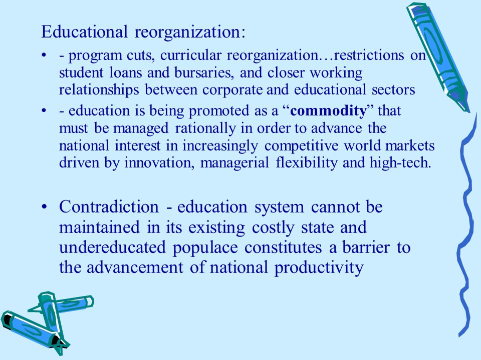 Educational reorganization: - program cuts, curricular reorganization…restrictions on student loans and bursaries, and closer working relationships between corporate and educational sectors - education is being promoted as a commodity that must be managed rationally in order to advance the national interest in increasingly competitive world markets driven by innovation, managerial flexibility and high-tech.
