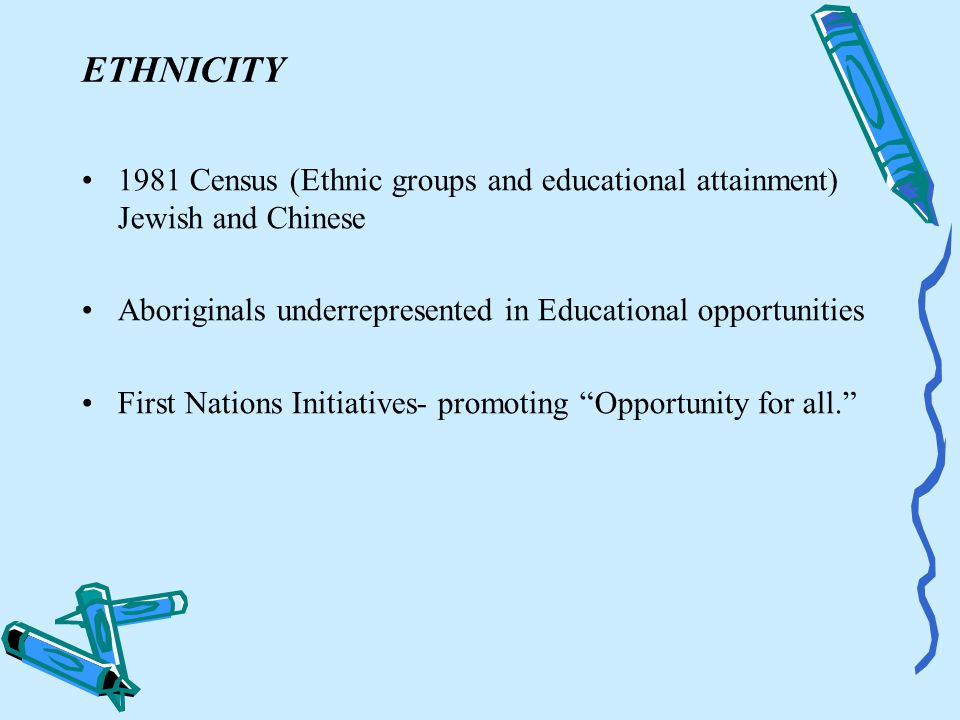 ETHNICITY 1981 Census (Ethnic groups and educational attainment) Jewish and Chinese Aboriginals underrepresented in Educational opportunities First Nations Initiatives- promoting Opportunity for all.