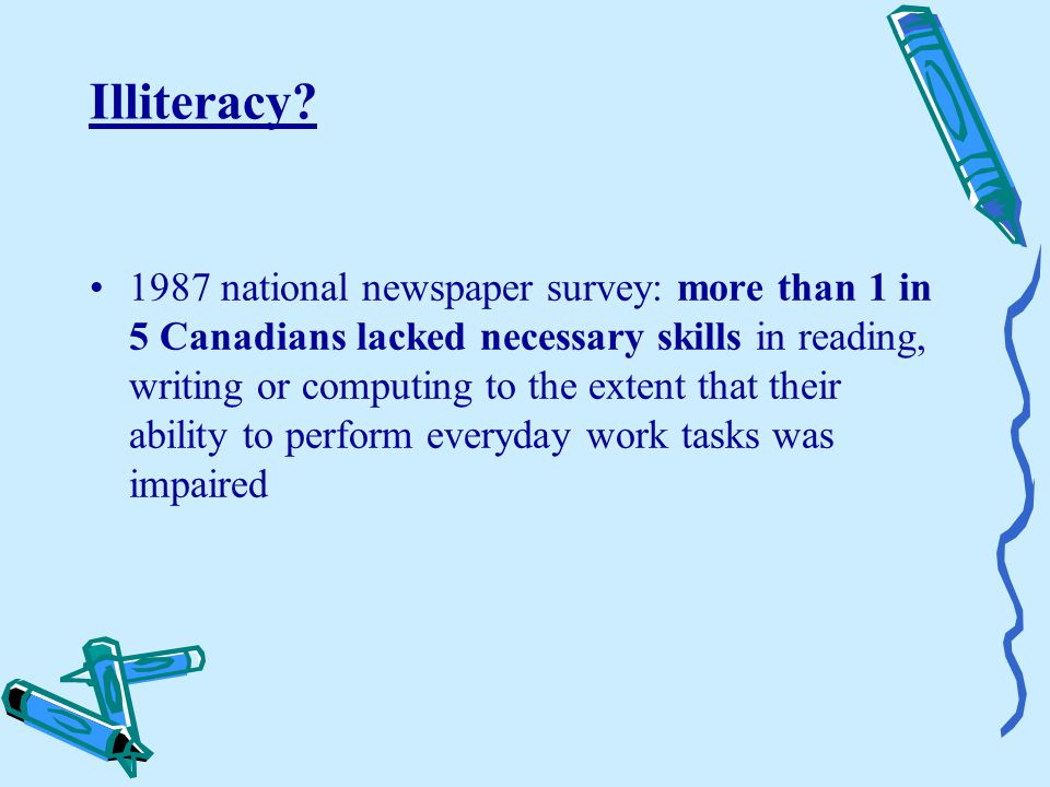 Illiteracy? 1987 national newspaper survey: more than 1 in 5 Canadians lacked necessary skills in reading, writing or computing to the extent that the