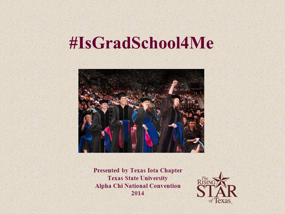 #IsGradSchool4Me Presented by Texas Iota Chapter Texas State University Alpha Chi National Convention 2014