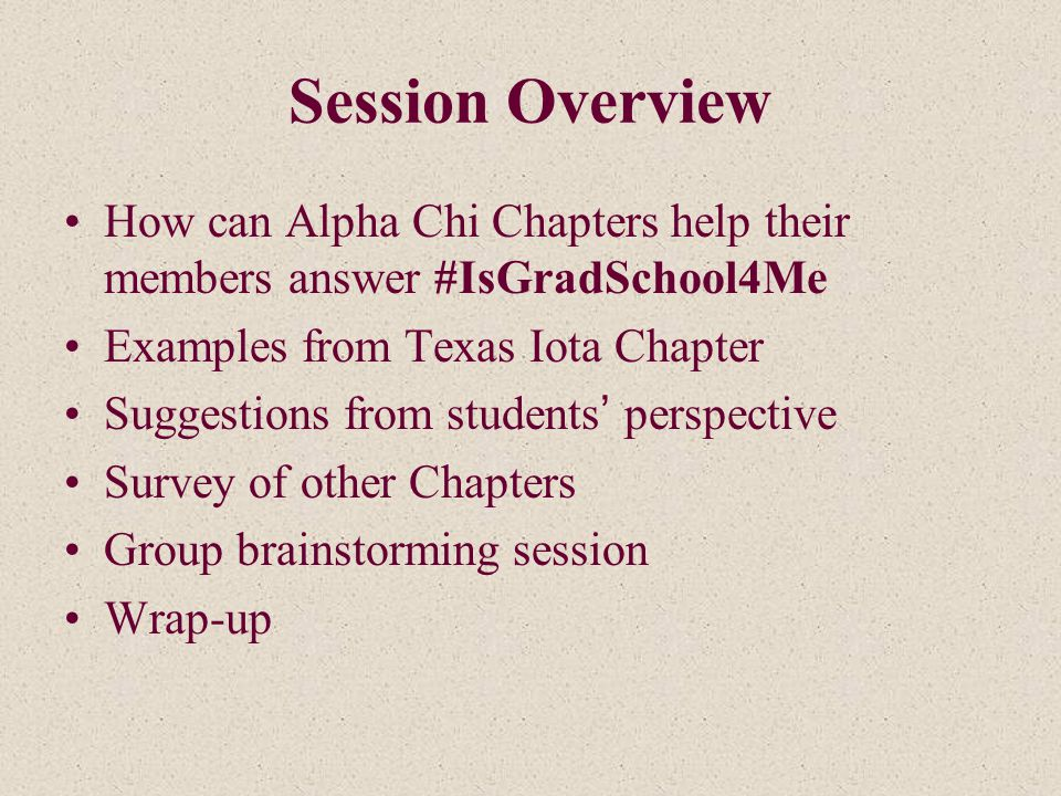 Session Overview How can Alpha Chi Chapters help their members answer #IsGradSchool4Me Examples from Texas Iota Chapter Suggestions from students' perspective Survey of other Chapters Group brainstorming session Wrap-up
