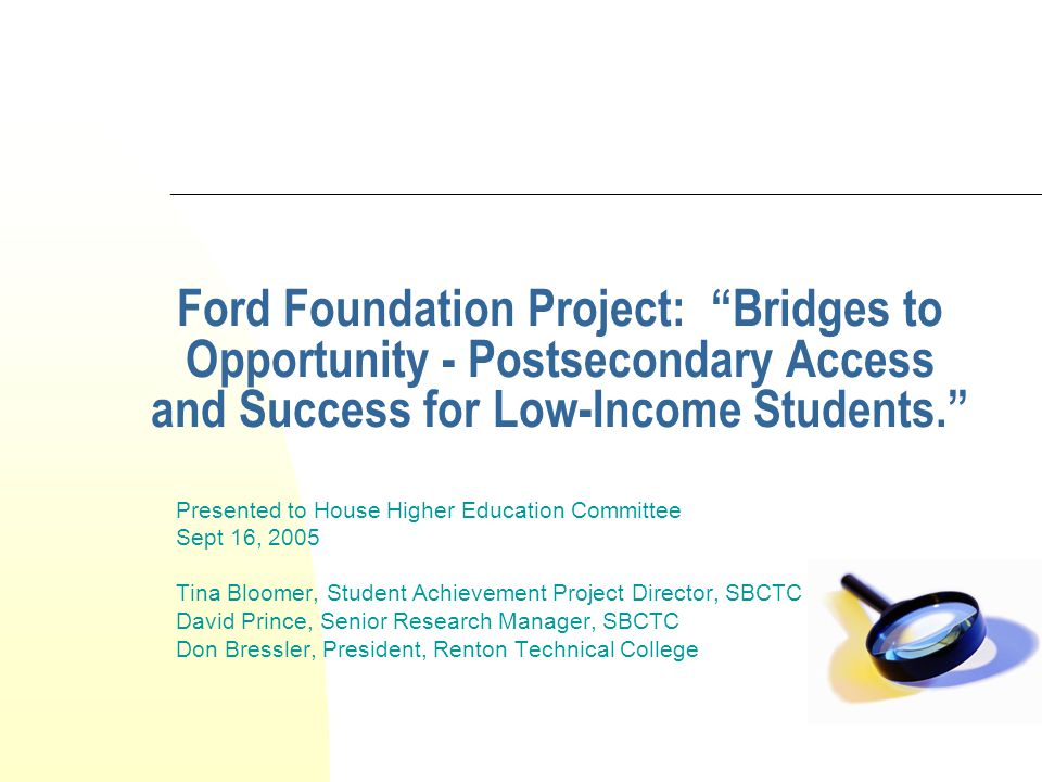 Ford Foundation Project: Bridges to Opportunity - Postsecondary Access and Success for Low-Income Students. Presented to House Higher Education Committee Sept 16, 2005 Tina Bloomer, Student Achievement Project Director, SBCTC David Prince, Senior Research Manager, SBCTC Don Bressler, President, Renton Technical College