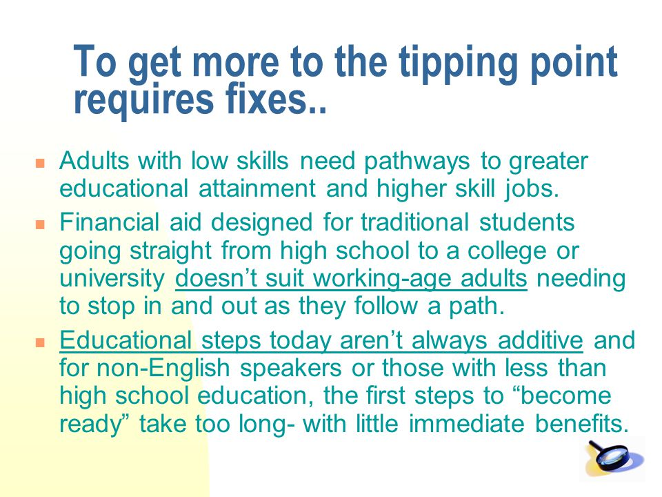 To get more to the tipping point requires fixes.. Adults with low skills need pathways to greater educational attainment and higher skill jobs. Financ