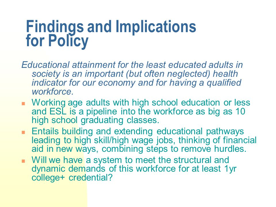 Findings and Implications for Policy Educational attainment for the least educated adults in society is an important (but often neglected) health indicator for our economy and for having a qualified workforce.