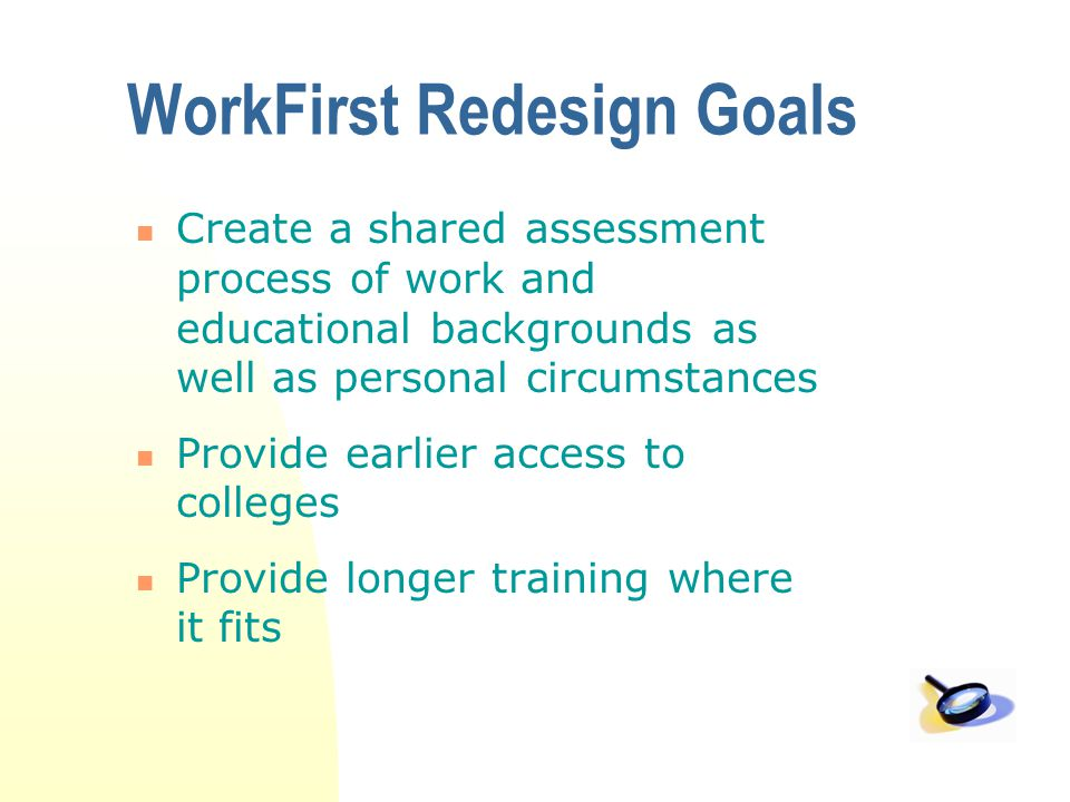 WorkFirst Redesign Goals Create a shared assessment process of work and educational backgrounds as well as personal circumstances Provide earlier access to colleges Provide longer training where it fits