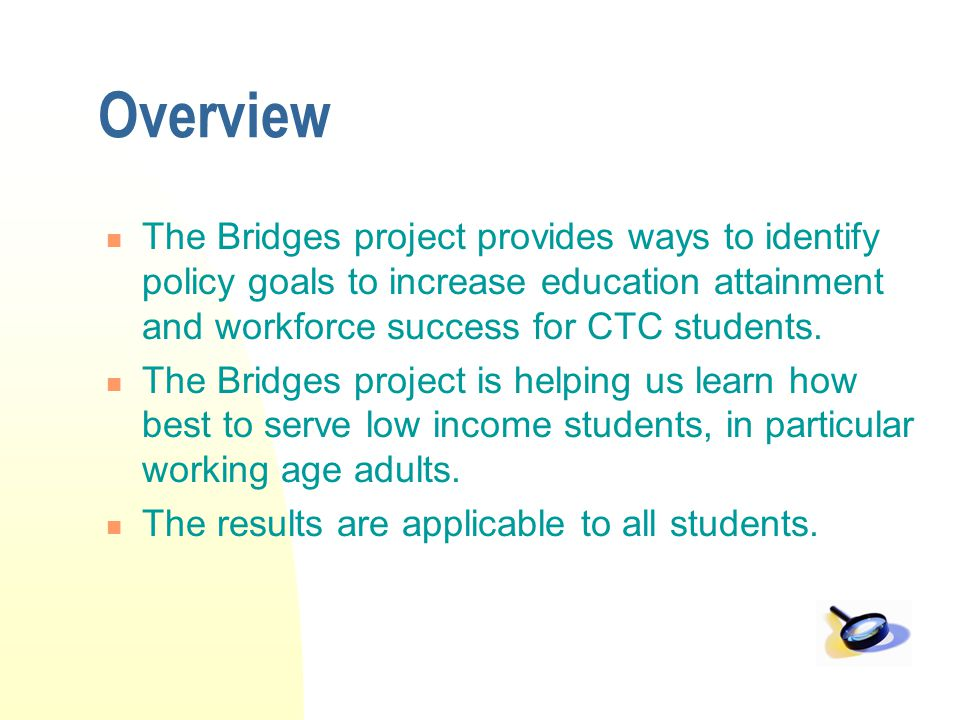 Overview The Bridges project provides ways to identify policy goals to increase education attainment and workforce success for CTC students. The Bridg