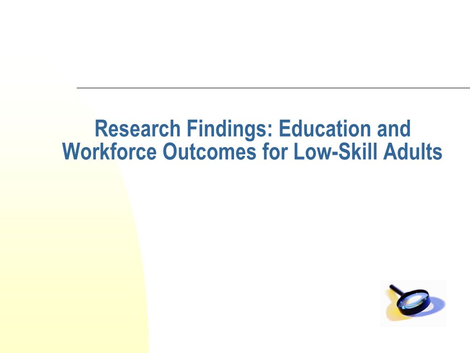 Research Findings: Education and Workforce Outcomes for Low-Skill Adults