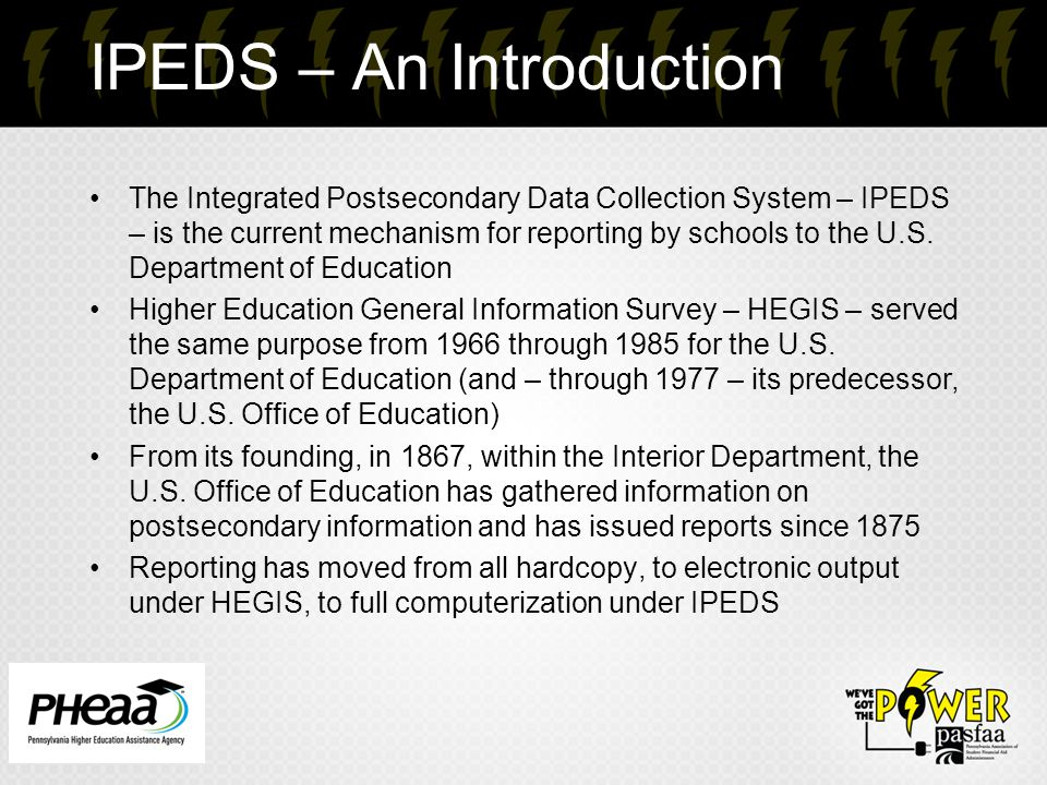 IPEDS – An Introduction The Integrated Postsecondary Data Collection System – IPEDS – is the current mechanism for reporting by schools to the U.S.