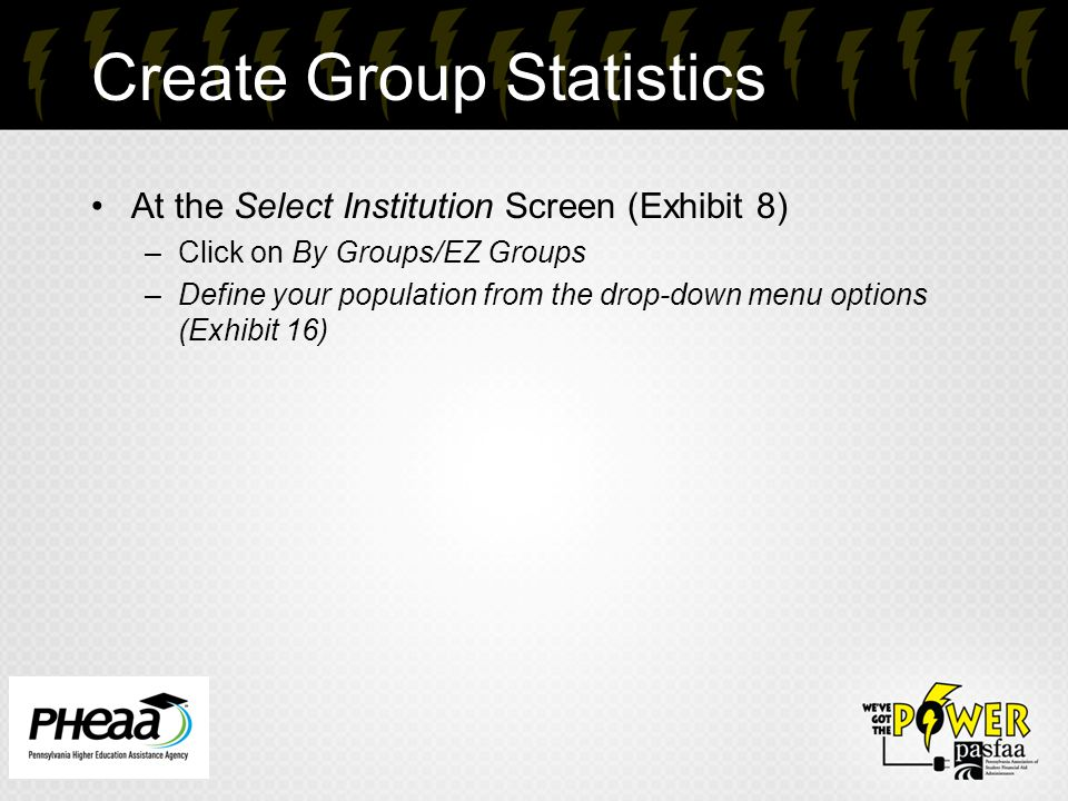 Create Group Statistics At the Select Institution Screen (Exhibit 8) –Click on By Groups/EZ Groups –Define your population from the drop-down menu options (Exhibit 16) 25