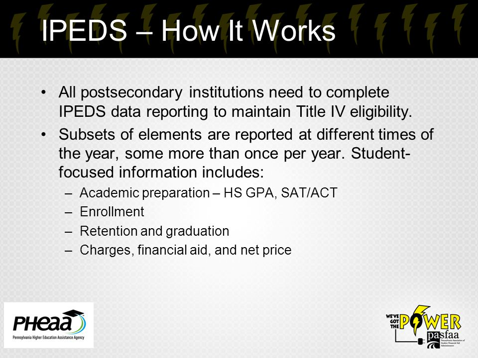 IPEDS – How It Works All postsecondary institutions need to complete IPEDS data reporting to maintain Title IV eligibility. Subsets of elements are re