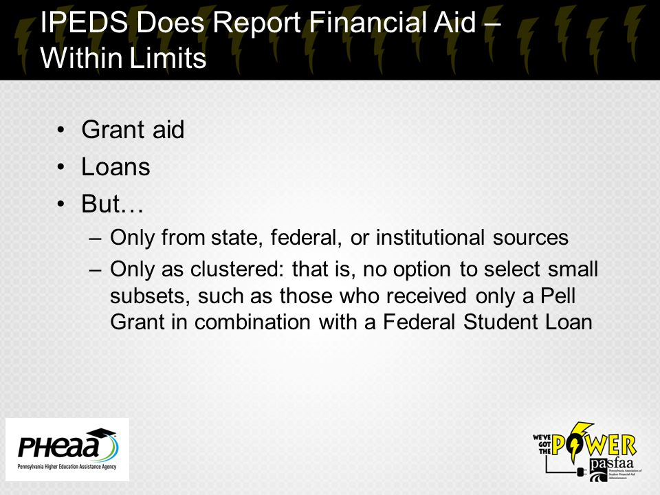IPEDS Does Report Financial Aid – Within Limits Grant aid Loans But… –Only from state, federal, or institutional sources –Only as clustered: that is,