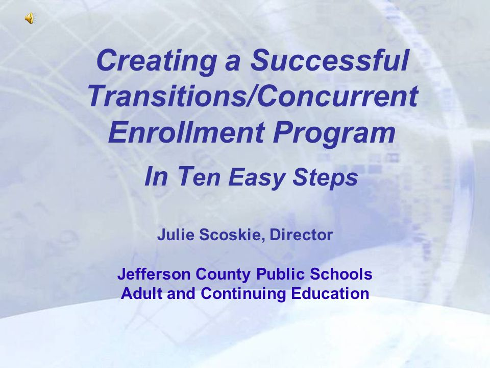 Creating a Successful Transitions/Concurrent Enrollment Program In T en Easy Steps Julie Scoskie, Director Jefferson County Public Schools Adult and Continuing Education
