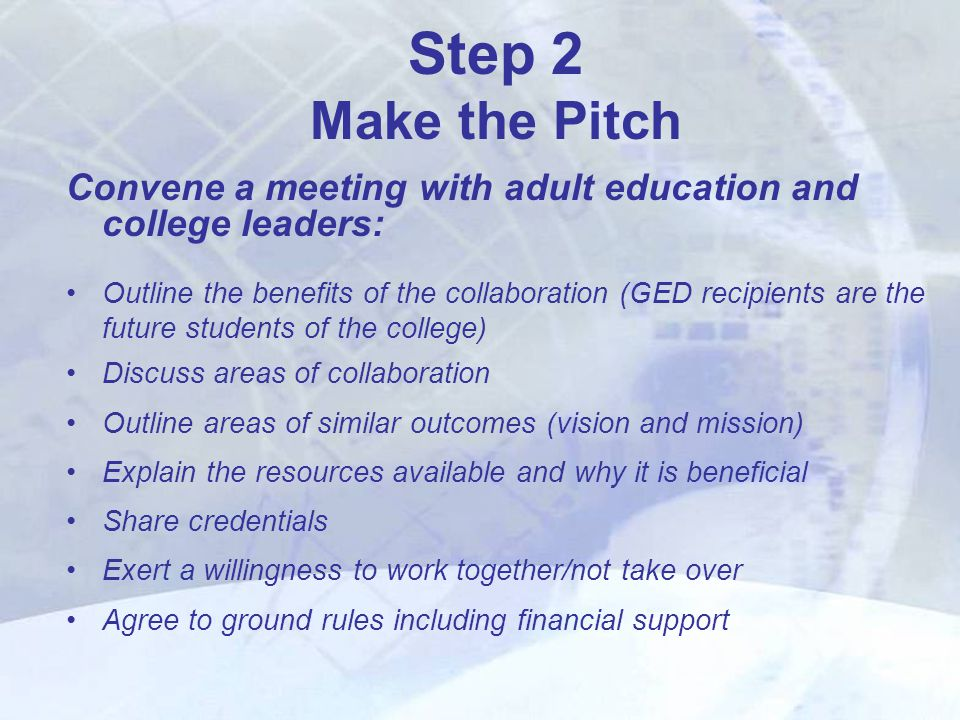 Step 2 Make the Pitch Convene a meeting with adult education and college leaders: Outline the benefits of the collaboration (GED recipients are the future students of the college) Discuss areas of collaboration Outline areas of similar outcomes (vision and mission) Explain the resources available and why it is beneficial Share credentials Exert a willingness to work together/not take over Agree to ground rules including financial support