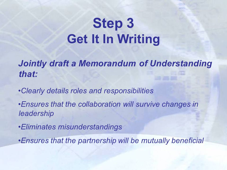Jointly draft a Memorandum of Understanding that: Clearly details roles and responsibilities Ensures that the collaboration will survive changes in leadership Eliminates misunderstandings Ensures that the partnership will be mutually beneficial Step 3 Get It In Writing