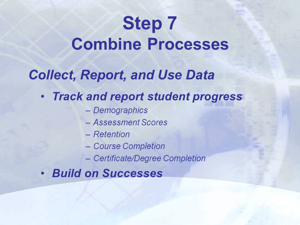 Collect, Report, and Use Data Step 7 Combine Processes Track and report student progress –Demographics –Assessment Scores –Retention –Course Completion –Certificate/Degree Completion Build on Successes
