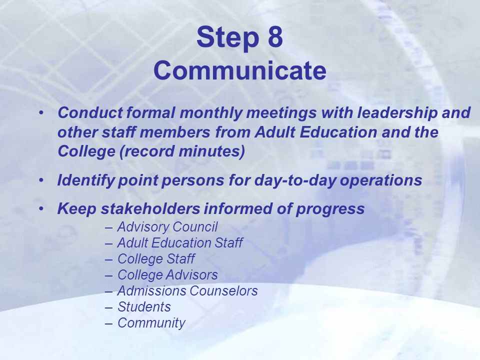 Conduct formal monthly meetings with leadership and other staff members from Adult Education and the College (record minutes) Identify point persons for day-to-day operations Keep stakeholders informed of progress –Advisory Council –Adult Education Staff –College Staff –College Advisors –Admissions Counselors –Students –Community Step 8 Communicate