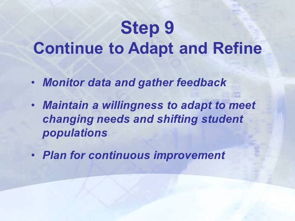 Monitor data and gather feedback Maintain a willingness to adapt to meet changing needs and shifting student populations Plan for continuous improvement Step 9 Continue to Adapt and Refine