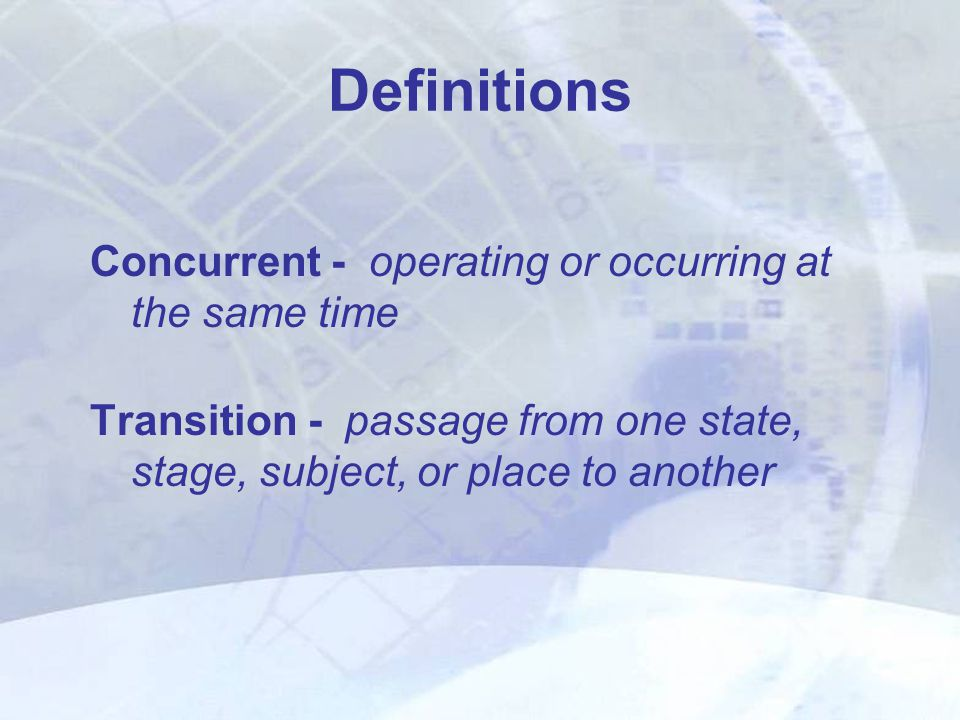 Definitions Concurrent - operating or occurring at the same time Transition - passage from one state, stage, subject, or place to another