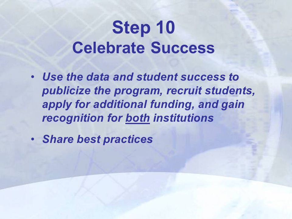 Use the data and student success to publicize the program, recruit students, apply for additional funding, and gain recognition for both institutions Share best practices Step 10 Celebrate Success