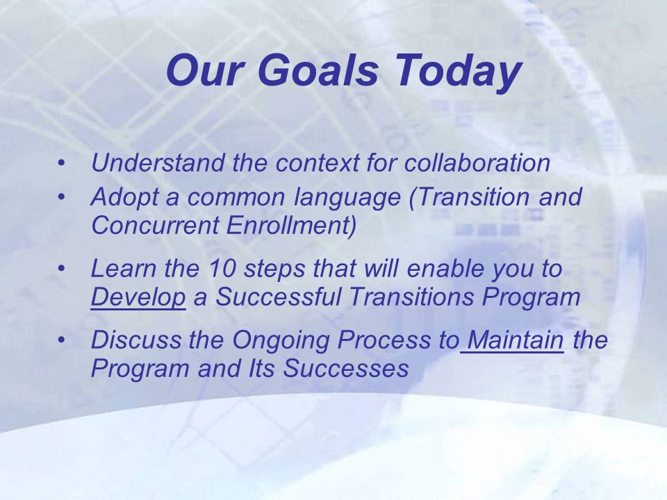 Understand the context for collaboration Adopt a common language (Transition and Concurrent Enrollment) Learn the 10 steps that will enable you to Develop a Successful Transitions Program Discuss the Ongoing Process to Maintain the Program and Its Successes Our Goals Today