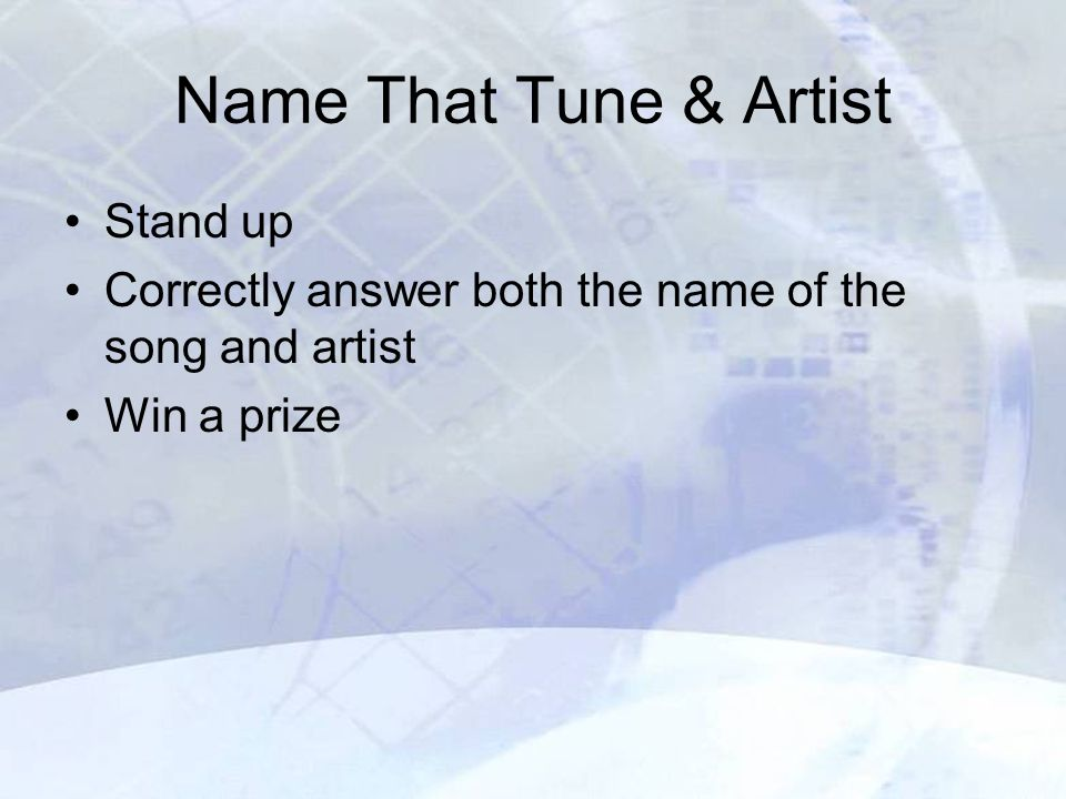 Name That Tune & Artist Stand up Correctly answer both the name of the song and artist Win a prize