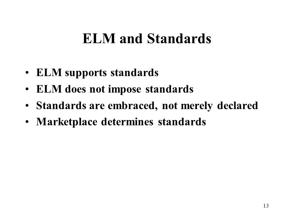 13 ELM and Standards ELM supports standards ELM does not impose standards Standards are embraced, not merely declared Marketplace determines standards