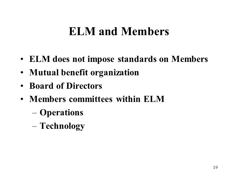 19 ELM and Members ELM does not impose standards on Members Mutual benefit organization Board of Directors Members committees within ELM –Operations –Technology