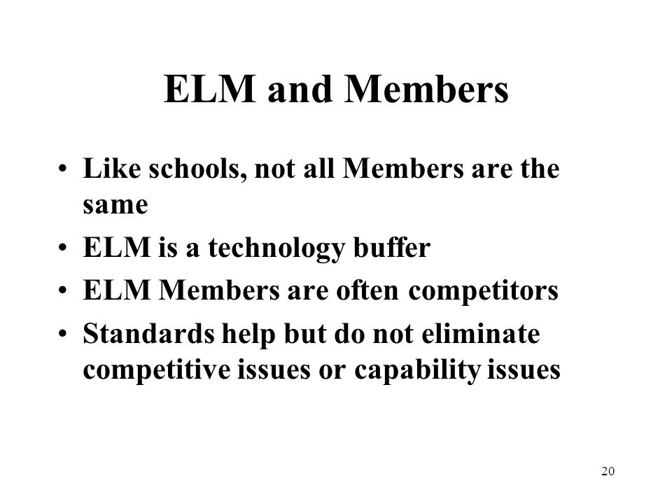 20 ELM and Members Like schools, not all Members are the same ELM is a technology buffer ELM Members are often competitors Standards help but do not eliminate competitive issues or capability issues