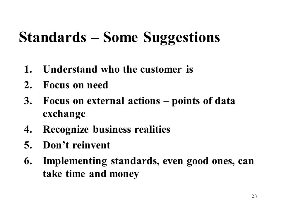 23 Standards – Some Suggestions 1.Understand who the customer is 2.Focus on need 3.Focus on external actions – points of data exchange 4.Recognize business realities 5.Don't reinvent 6.Implementing standards, even good ones, can take time and money
