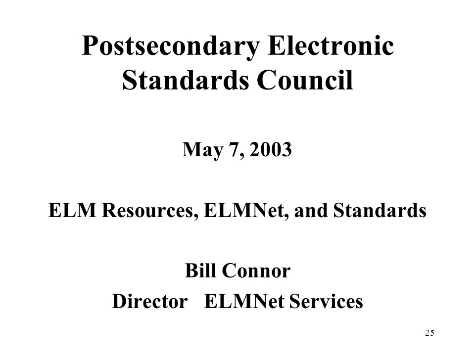 25 Postsecondary Electronic Standards Council May 7, 2003 ELM Resources, ELMNet, and Standards Bill Connor Director ELMNet Services