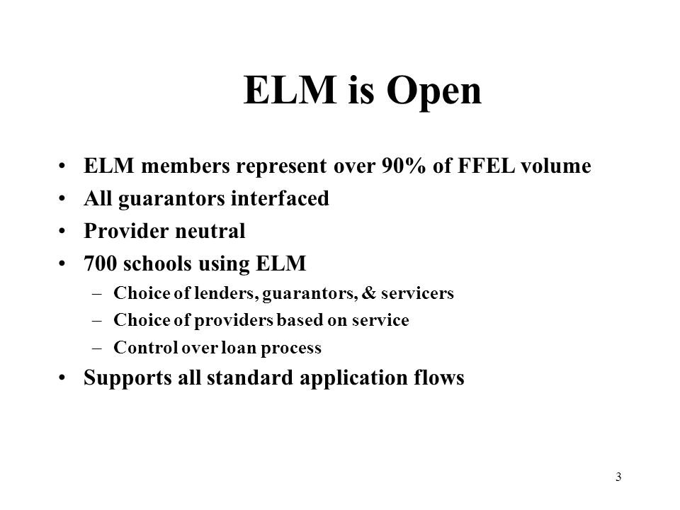 3 ELM is Open ELM members represent over 90% of FFEL volume All guarantors interfaced Provider neutral 700 schools using ELM –Choice of lenders, guarantors, & servicers –Choice of providers based on service –Control over loan process Supports all standard application flows