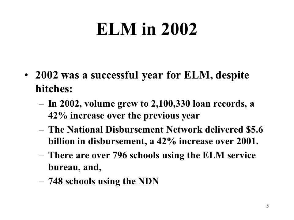 5 ELM in 2002 2002 was a successful year for ELM, despite hitches: –In 2002, volume grew to 2,100,330 loan records, a 42% increase over the previous year –The National Disbursement Network delivered $5.6 billion in disbursement, a 42% increase over 2001.