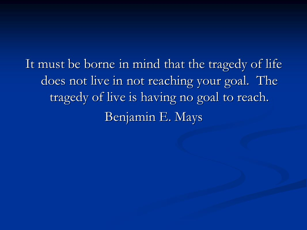 It must be borne in mind that the tragedy of life does not live in not reaching your goal. The tragedy of live is having no goal to reach. Benjamin E.