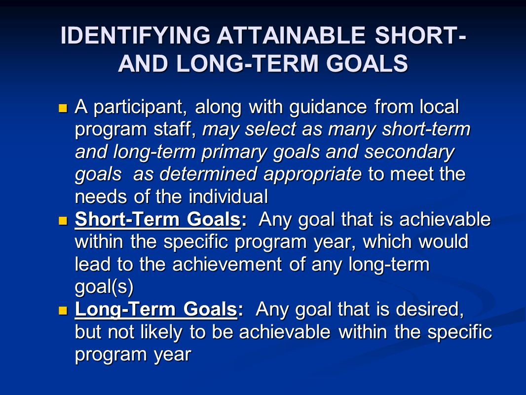 IDENTIFYING ATTAINABLE SHORT- AND LONG-TERM GOALS A participant, along with guidance from local program staff, may select as many short-term and long-