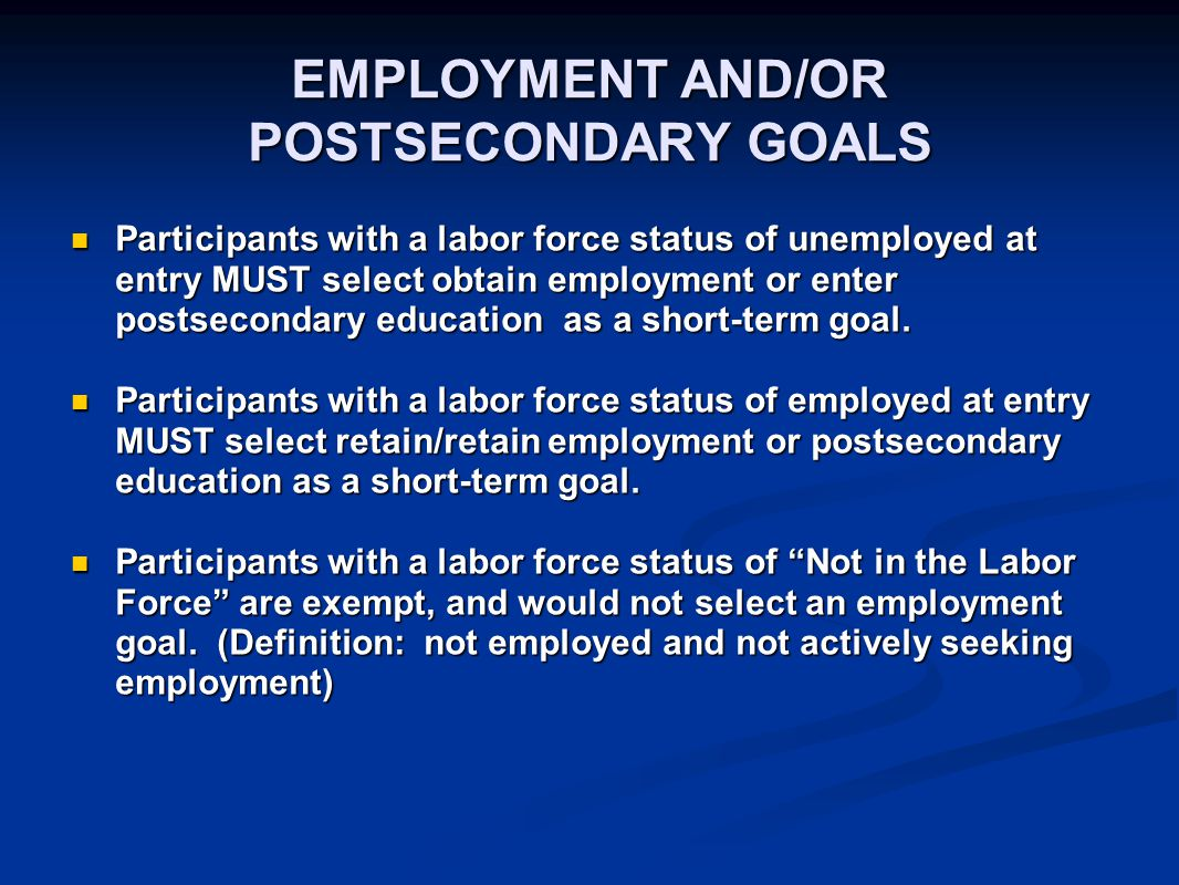 EMPLOYMENT AND/OR POSTSECONDARY GOALS Participants with a labor force status of unemployed at entry MUST select obtain employment or enter postseconda