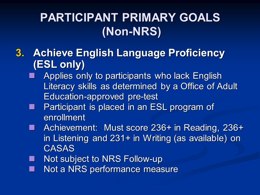 PARTICIPANT PRIMARY GOALS (Non-NRS) 3.Achieve English Language Proficiency (ESL only) Applies only to participants who lack English Literacy skills as