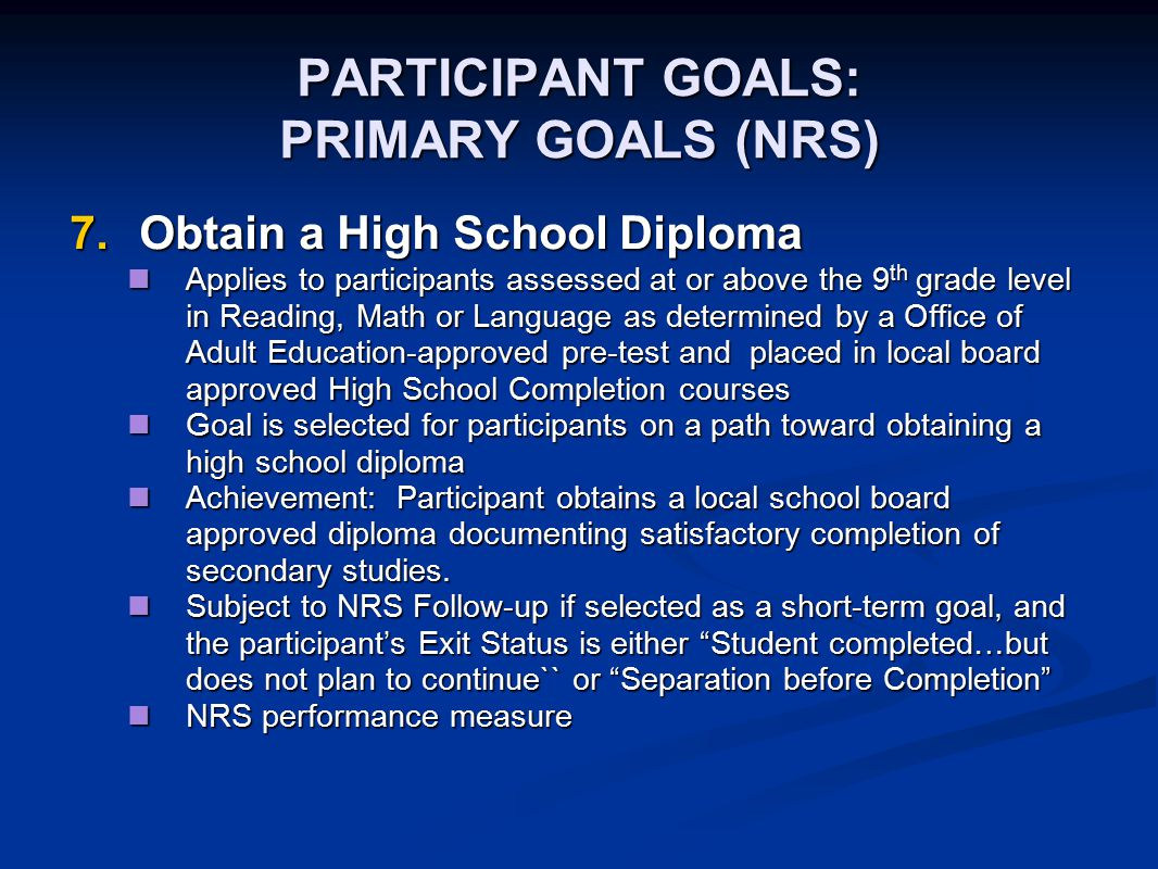 PARTICIPANT GOALS: PRIMARY GOALS (NRS) 7.Obtain a High School Diploma Applies to participants assessed at or above the 9 th grade level in Reading, Ma