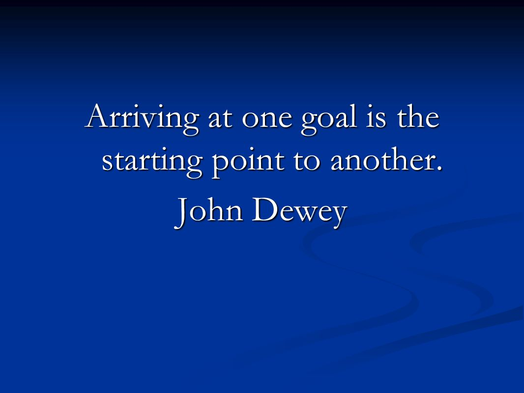 Arriving at one goal is the starting point to another. John Dewey