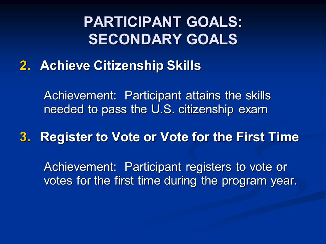 PARTICIPANT GOALS: SECONDARY GOALS 2.Achieve Citizenship Skills Achievement: Participant attains the skills needed to pass the U.S. citizenship exam 3