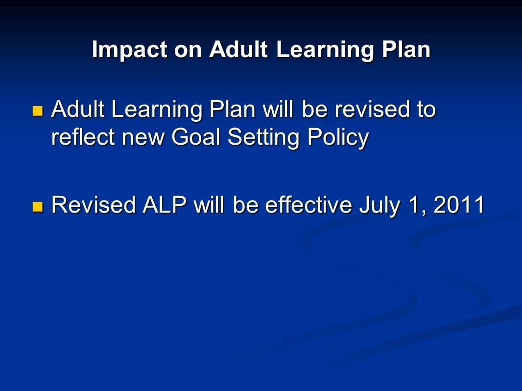 Impact on Adult Learning Plan Adult Learning Plan will be revised to reflect new Goal Setting Policy Adult Learning Plan will be revised to reflect ne