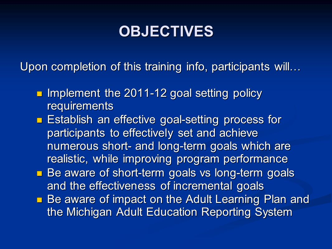 OBJECTIVES Upon completion of this training info, participants will… Implement the 2011-12 goal setting policy requirements Implement the 2011-12 goal