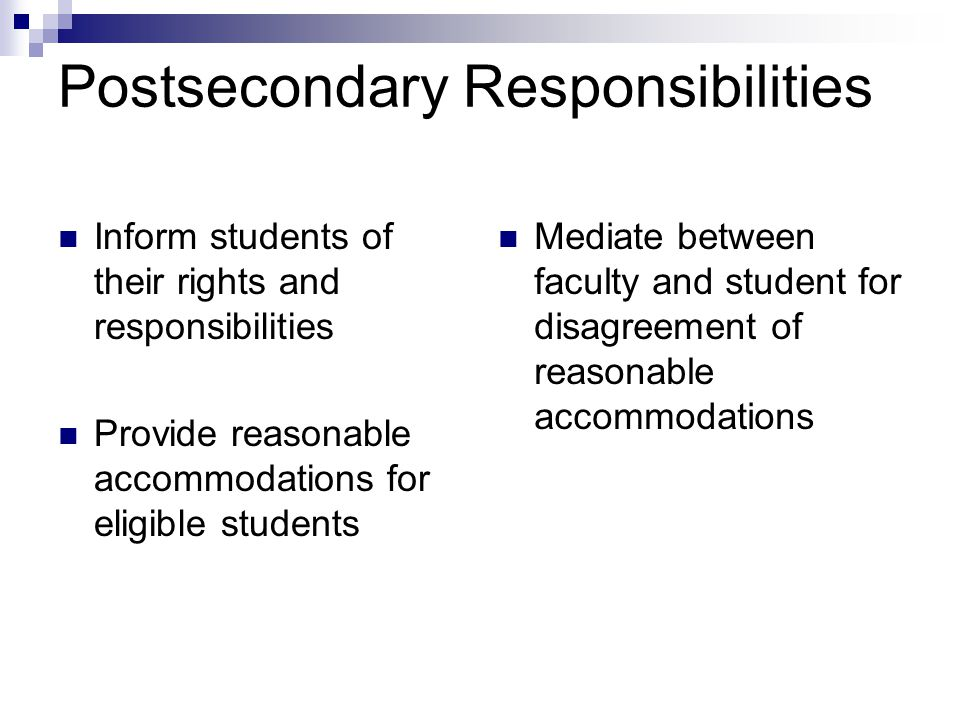 Postsecondary Responsibilities Inform students of their rights and responsibilities Provide reasonable accommodations for eligible students Mediate be