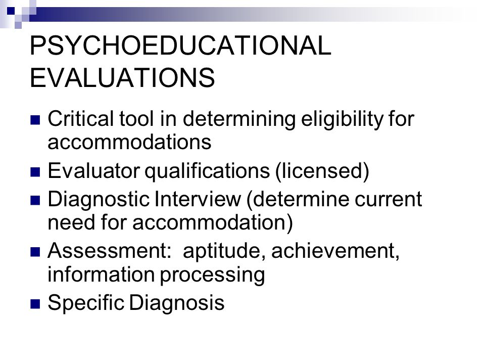 PSYCHOEDUCATIONAL EVALUATIONS Critical tool in determining eligibility for accommodations Evaluator qualifications (licensed) Diagnostic Interview (determine current need for accommodation) Assessment: aptitude, achievement, information processing Specific Diagnosis