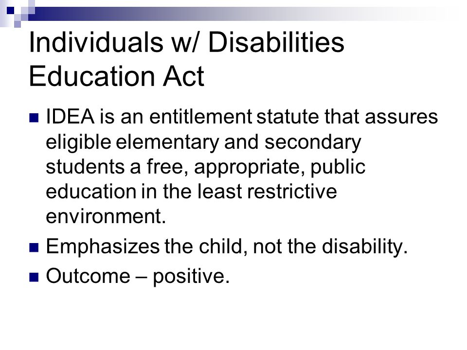 Individuals w/ Disabilities Education Act IDEA is an entitlement statute that assures eligible elementary and secondary students a free, appropriate,