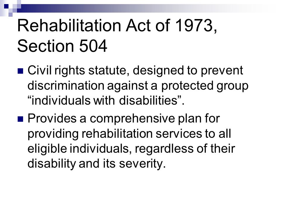 Rehabilitation Act of 1973, Section 504 Civil rights statute, designed to prevent discrimination against a protected group individuals with disabilities .