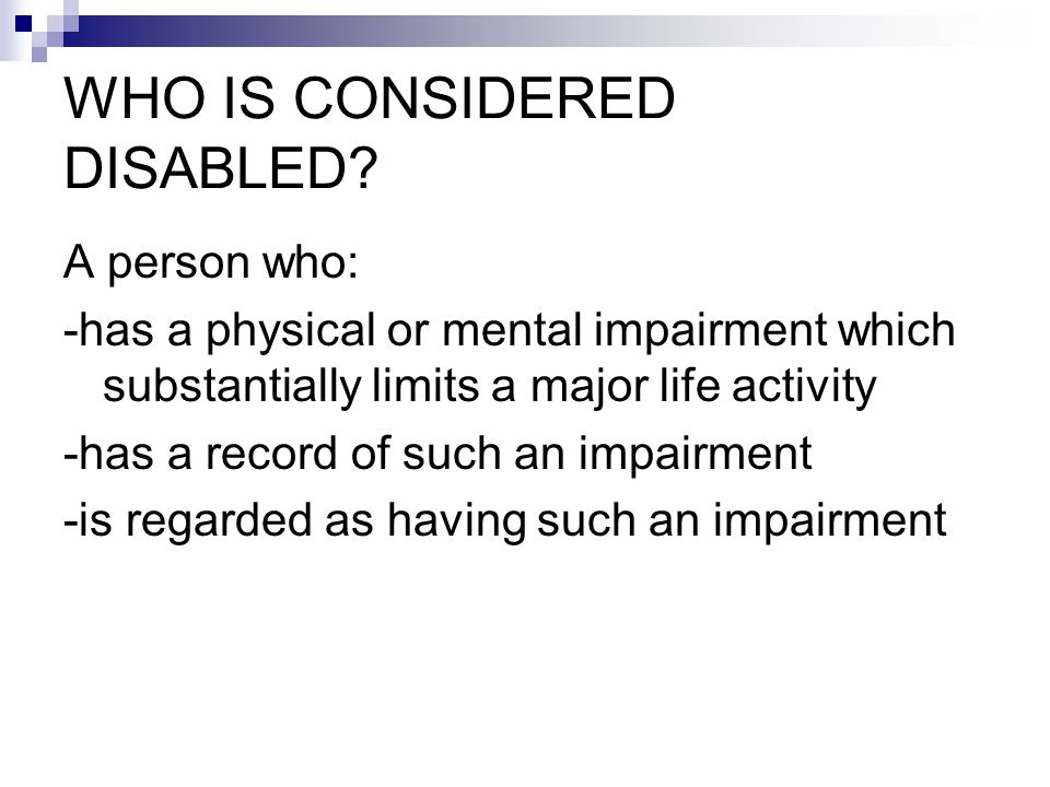 WHO IS CONSIDERED DISABLED? A person who: -has a physical or mental impairment which substantially limits a major life activity -has a record of such