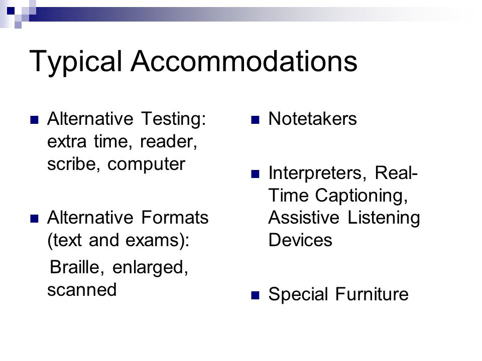 Typical Accommodations Alternative Testing: extra time, reader, scribe, computer Alternative Formats (text and exams): Braille, enlarged, scanned Note